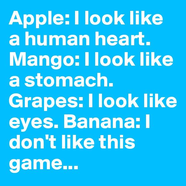 Apple: I look like a human heart. Mango: I look like a stomach. Grapes: I look like eyes. Banana: I don't like this game...