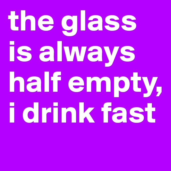 the glass is always half empty, i drink fast
