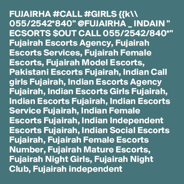 "FUJAIRHA #CALL #GIRLS {{k\\ 055/2542*840"" @FUJAIRHA _ INDAIN "" ECSORTS $OUT CALL 055/2542/840*"" Fujairah Escorts Agency, Fujairah Escorts Services, Fujairah Female Escorts, Fujairah Model Escorts, Pakistani Escorts Fujairah, Indian Call girls Fujairah, Indian Escorts Agency Fujairah, Indian Escorts Girls Fujairah, Indian Escorts Fujairah, Indian Escorts Service Fujairah, Indian Female Escorts Fujairah, Indian Independent Escorts Fujairah, Indian Social Escorts Fujairah, Fujairah Female Escorts Number, Fujairah Mature Escorts, Fujairah Night Girls, Fujairah Night Club, Fujairah independent"