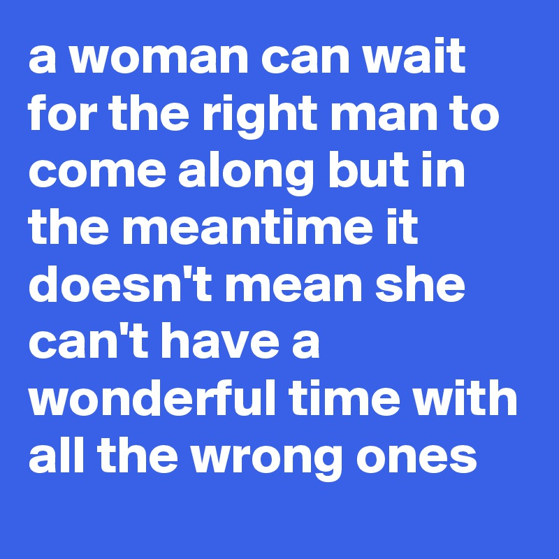 a woman can wait for the right man to come along but in the meantime it doesn't mean she can't have a wonderful time with all the wrong ones