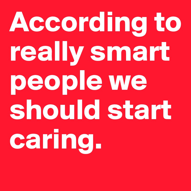According to really smart people we should start caring.