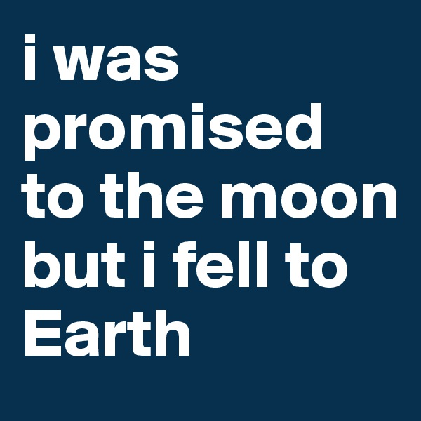 i was promised to the moon but i fell to Earth