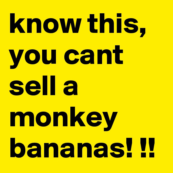 know this, you cant sell a monkey bananas! !!