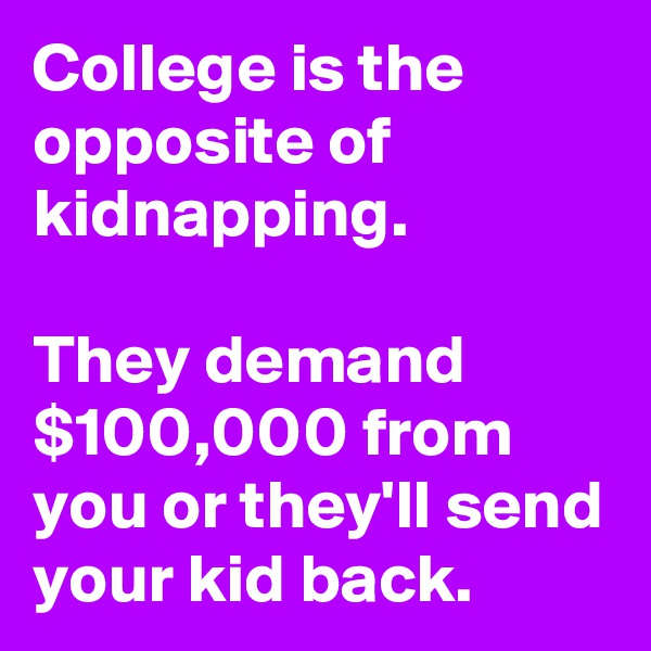 College is the opposite of kidnapping.   They demand $100,000 from you or they'll send your kid back.