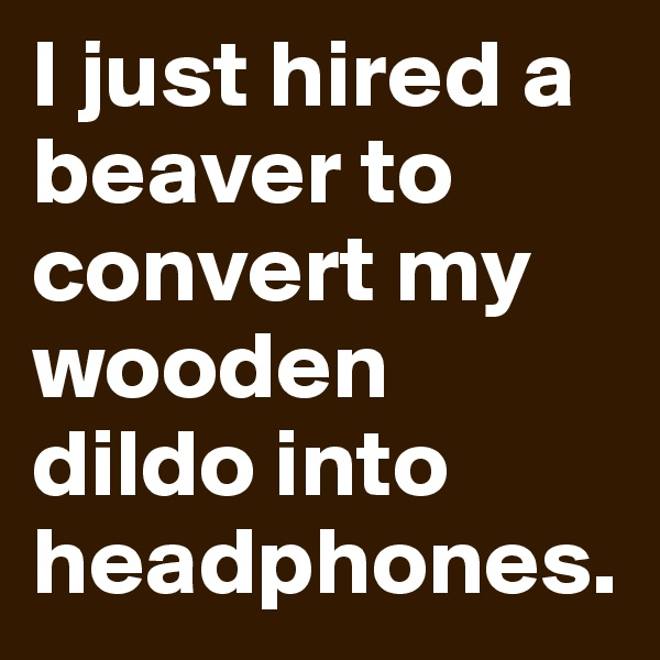 I just hired a beaver to convert my wooden dildo into headphones.