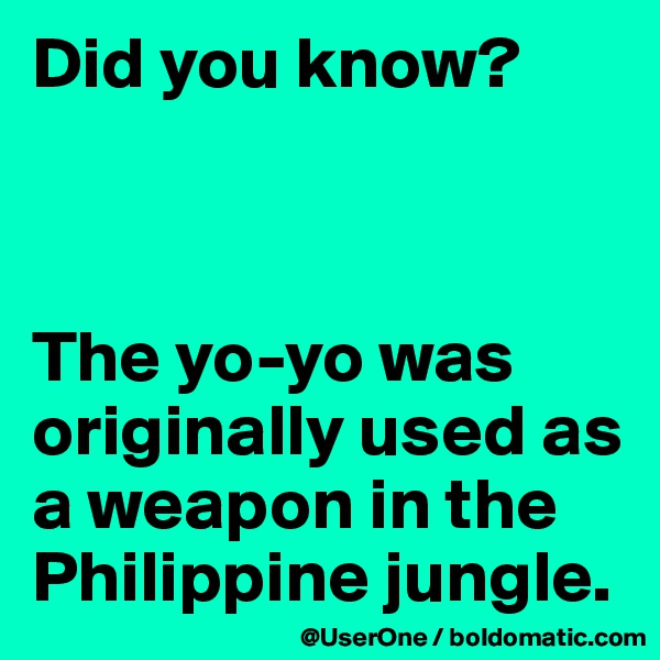Did you know?    The yo-yo was originally used as a weapon in the Philippine jungle.