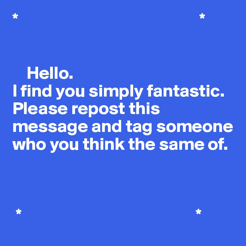 *                                                   *       Hello. I find you simply fantastic.  Please repost this message and tag someone who you think the same of.                 *                                                 *