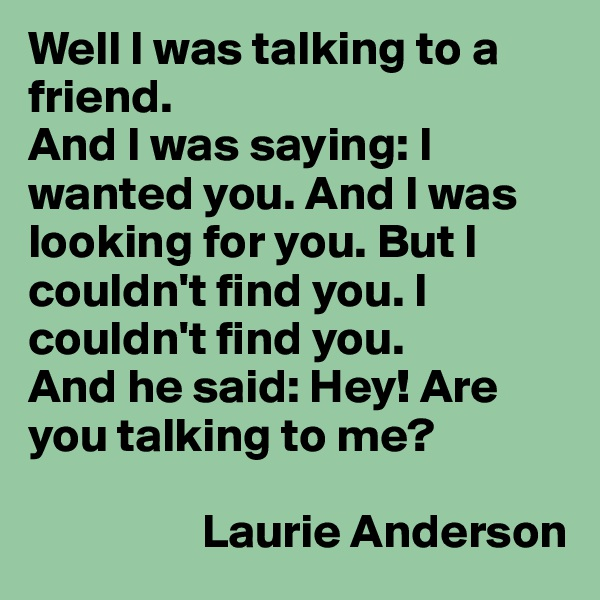 Well I was talking to a friend. And I was saying: I wanted you. And I was looking for you. But I couldn't find you. I couldn't find you. And he said: Hey! Are you talking to me?                    Laurie Anderson