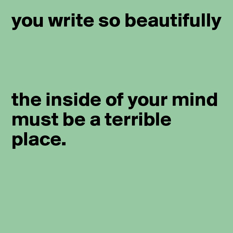 you write so beautifully    the inside of your mind must be a terrible place.