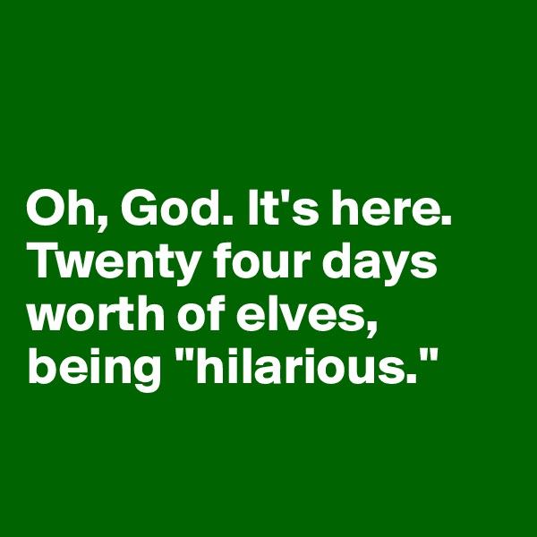 "Oh, God. It's here. Twenty four days worth of elves,  being ""hilarious."""