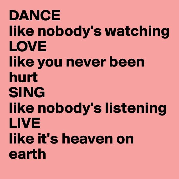 DANCE like nobody's watching LOVE like you never been hurt SING like nobody's listening  LIVE like it's heaven on earth