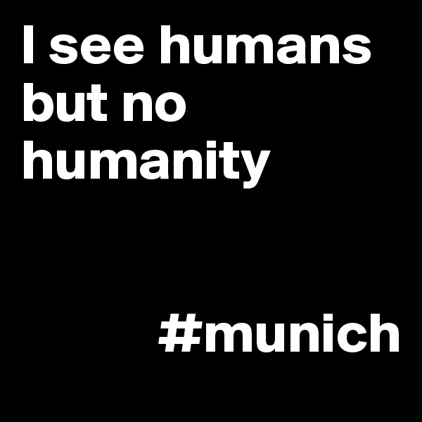 I see humans but no humanity               #munich