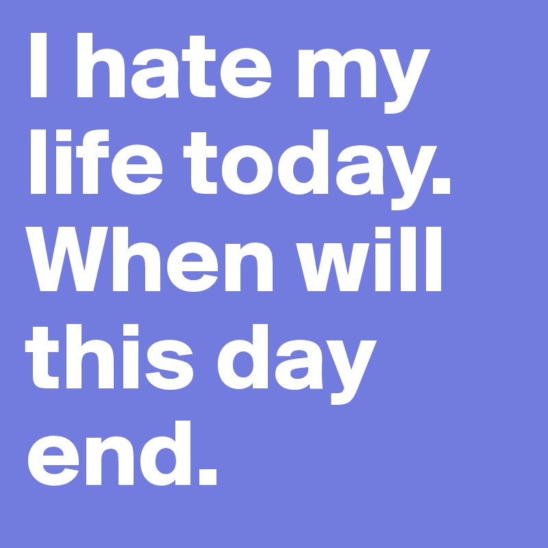 I Hate My Life Today When Will This Day End Post By Tk93 On