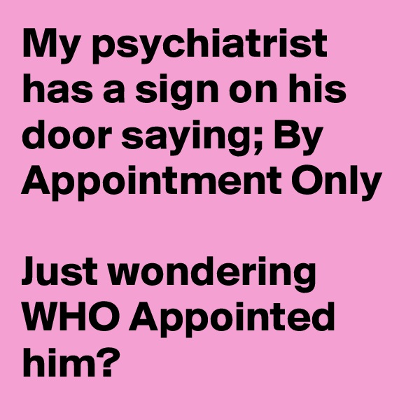 My psychiatrist has a sign on his door saying; By Appointment Only  Just wondering WHO Appointed him?