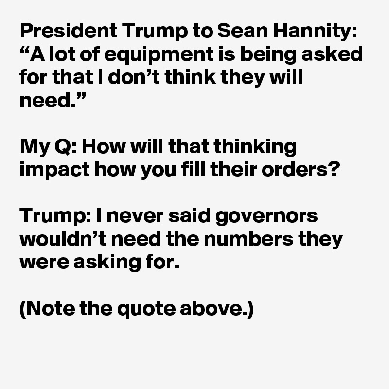 "President Trump to Sean Hannity: ""A lot of equipment is being asked for that I don't think they will need.""  My Q: How will that thinking impact how you fill their orders?  Trump: I never said governors wouldn't need the numbers they were asking for.  (Note the quote above.)"