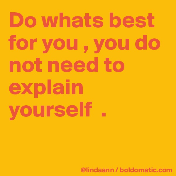 Do whats best for you , you do not need to explain yourself  .