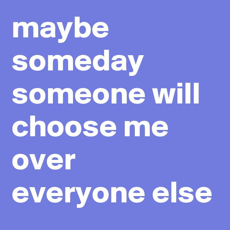 maybe someday someone will choose me over everyone else
