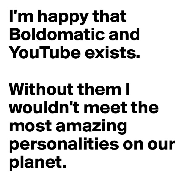 I'm happy that Boldomatic and YouTube exists.  Without them I wouldn't meet the most amazing personalities on our planet.