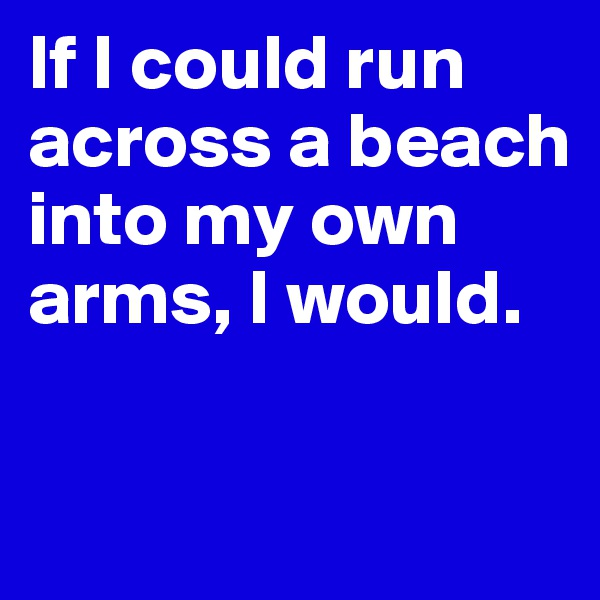 If I could run across a beach into my own arms, I would.