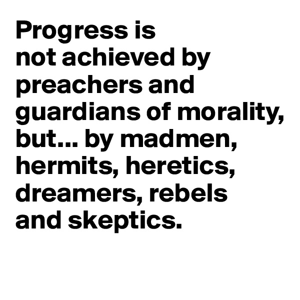 Progress is  not achieved by preachers and guardians of morality, but... by madmen, hermits, heretics, dreamers, rebels  and skeptics.