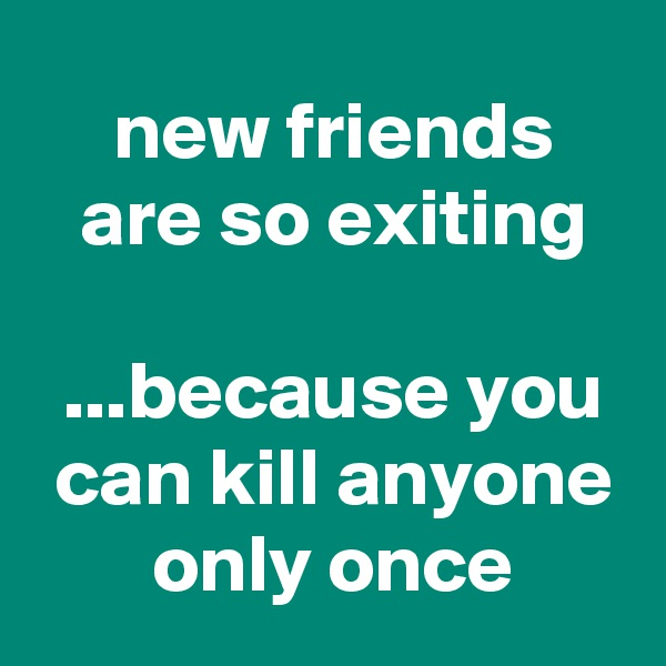 new friends  are so exiting   ...because you  can kill anyone  only once