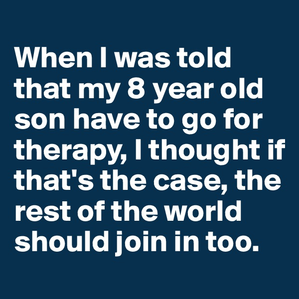 When I was told that my 8 year old son have to go for therapy, I thought if that's the case, the rest of the world should join in too.