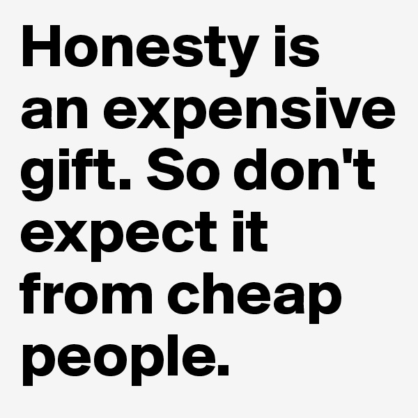 Honesty is an expensive gift. So don't expect it from cheap people.