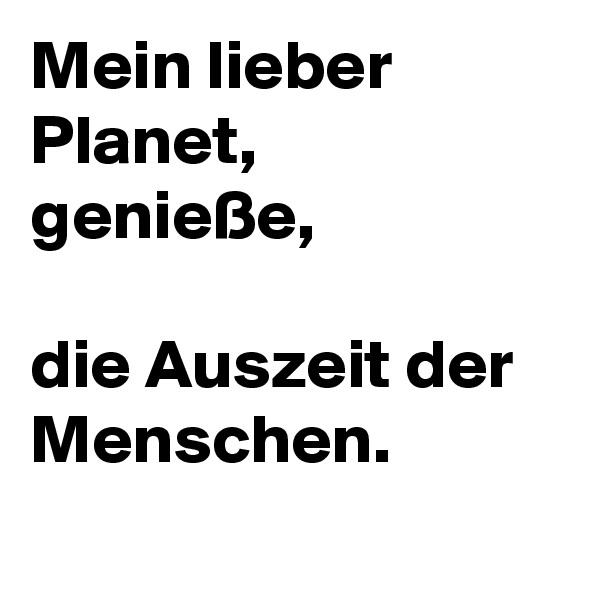 Mein lieber Planet, genieße,   die Auszeit der Menschen.
