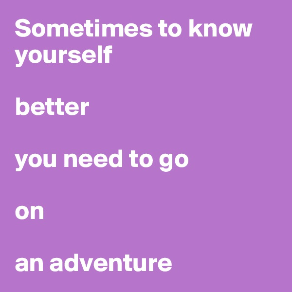 Sometimes to know yourself   better   you need to go   on   an adventure