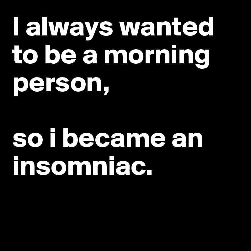 I always wanted to be a morning person,   so i became an insomniac.