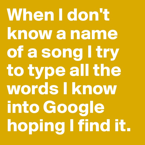 When I don't know a name of a song I try to type all the words I know into Google hoping I find it.