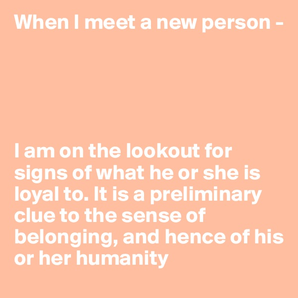 When I meet a new person -                                                                         I am on the lookout for signs of what he or she is loyal to. It is a preliminary clue to the sense of belonging, and hence of his or her humanity