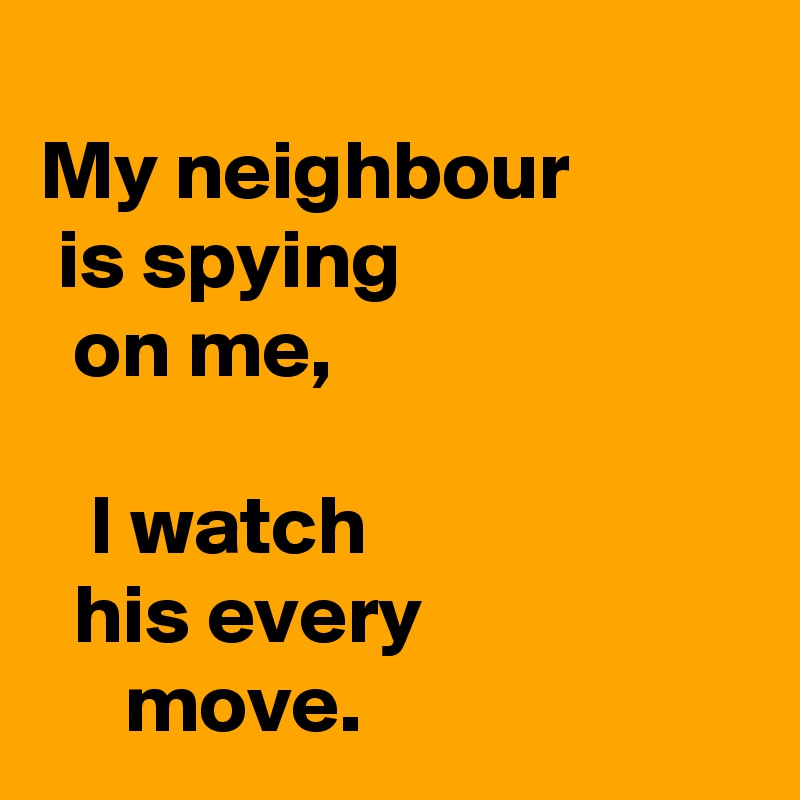My neighbour   is spying   on me,                                                I watch   his every                         move.