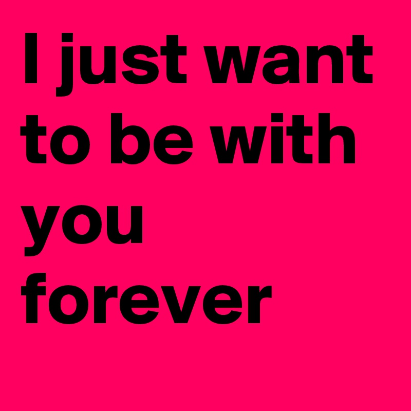 I Just Want To Be With You Forever Post By Aslammia On Boldomatic