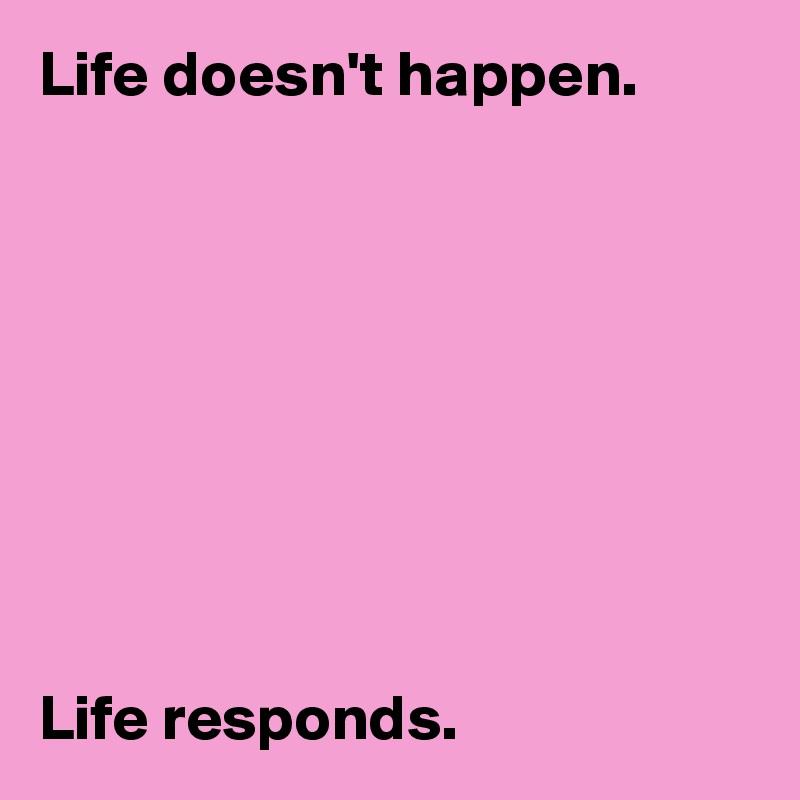 Life doesn't happen.           Life responds.