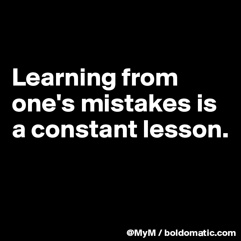 Learning from one's mistakes is a constant lesson.