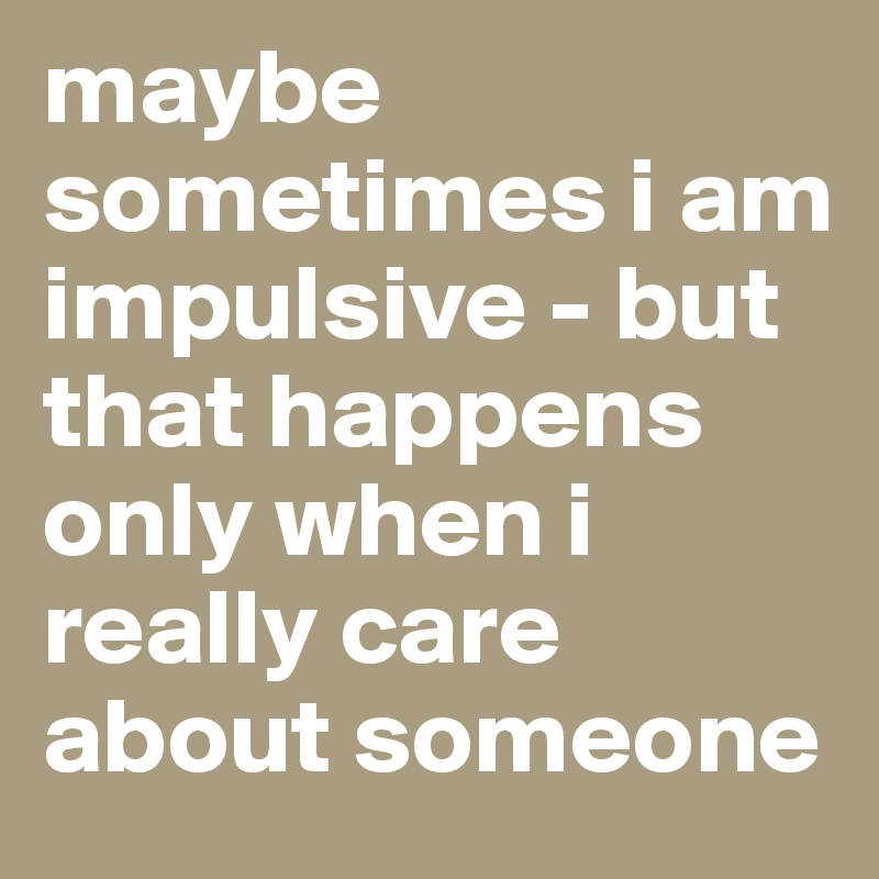 maybe sometimes i am impulsive - but that happens only when i really care about someone