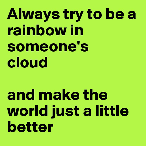 Always try to be a  rainbow in someone's  cloud   and make the world just a little better