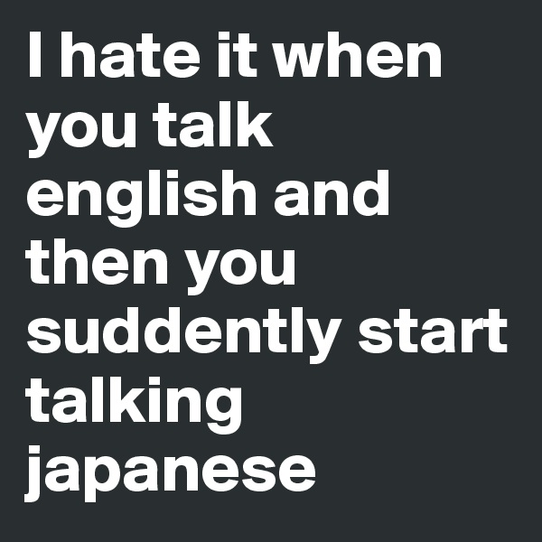 I hate it when you talk english and then you suddently start talking japanese