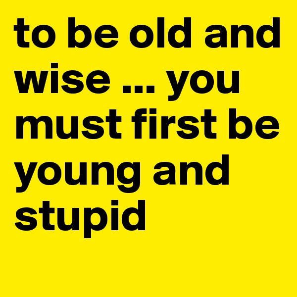 to be old and wise ... you must first be young and stupid