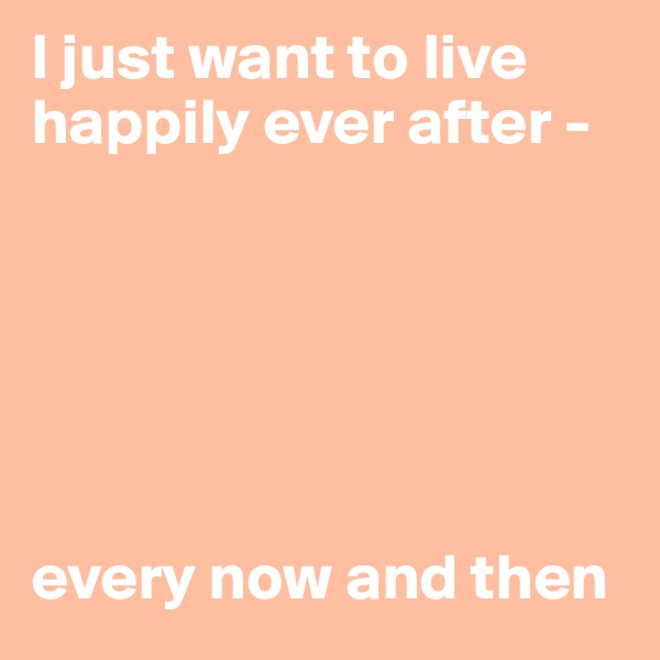 I just want to live happily ever after -        every now and then