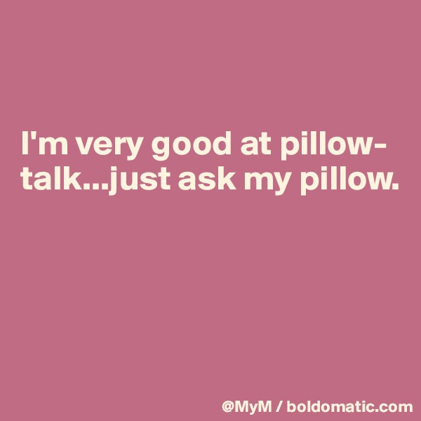 I'm very good at pillow-talk...just ask my pillow.