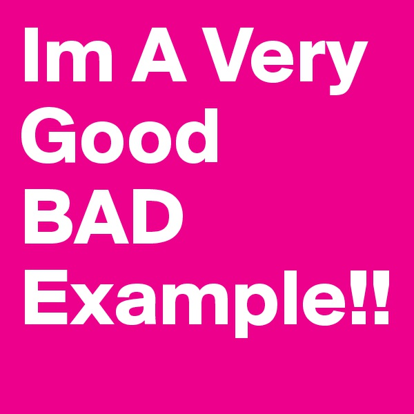 Im A Very Good BAD Example!!