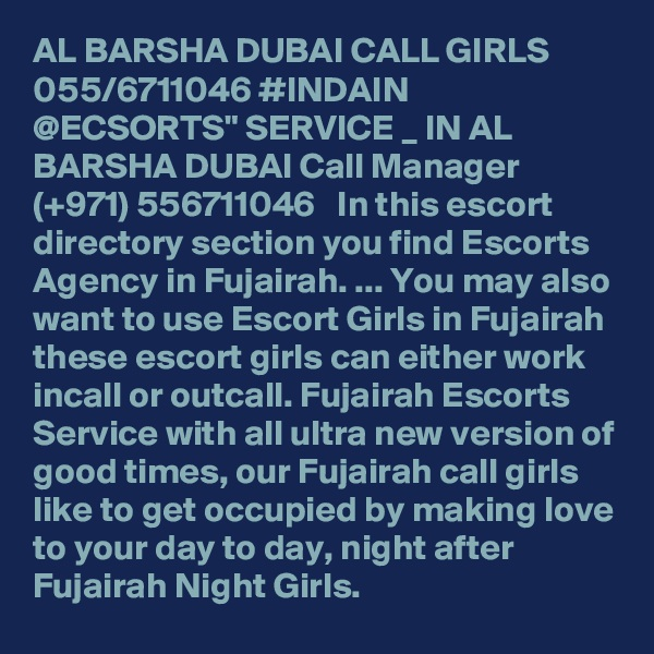 """AL BARSHA DUBAI CALL GIRLS 055/6711046 #INDAIN @ECSORTS"""" SERVICE _ IN AL BARSHA DUBAI Call Manager (+971) 556711046   In this escort directory section you find Escorts Agency in Fujairah. ... You may also want to use Escort Girls in Fujairah these escort girls can either work incall or outcall. Fujairah Escorts Service with all ultra new version of good times, our Fujairah call girls like to get occupied by making love to your day to day, night after Fujairah Night Girls."""