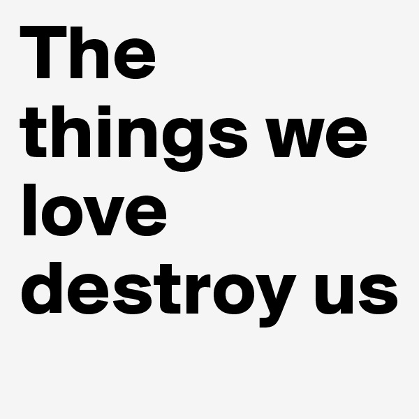 The things we love destroy us