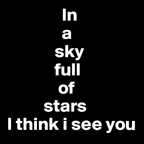 In                a              sky              full               of           stars I think i see you