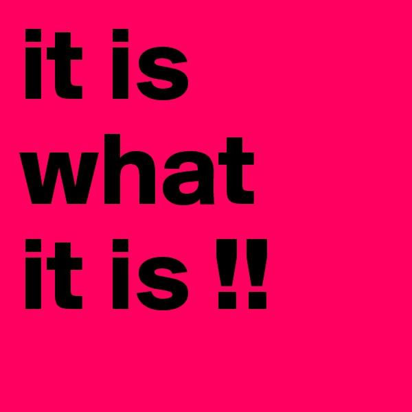 it is  what it is !!