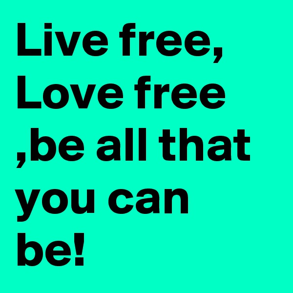 Live free, Love free ,be all that you can be!