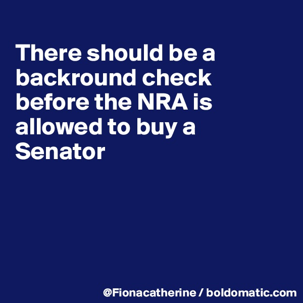 There should be a backround check before the NRA is allowed to buy a Senator