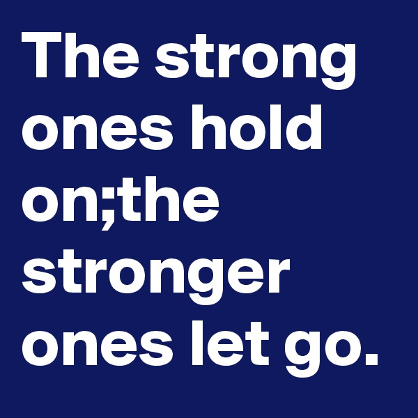 The strong ones hold on;the stronger ones let go.